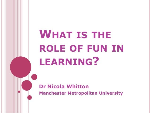 WHAT IS THE ROLE OF FUN IN LEARNING? Dr Nicola Whitton Manchester Metropolitan University
