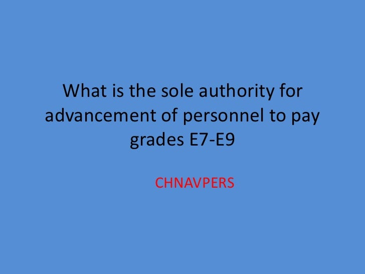 What is the sole authority foradvancement of personnel to pay          grades E7-E9            CHNAVPERS