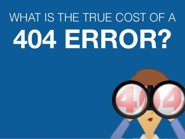 WHAT IS THE TRUE COST OF A404 ERROR?