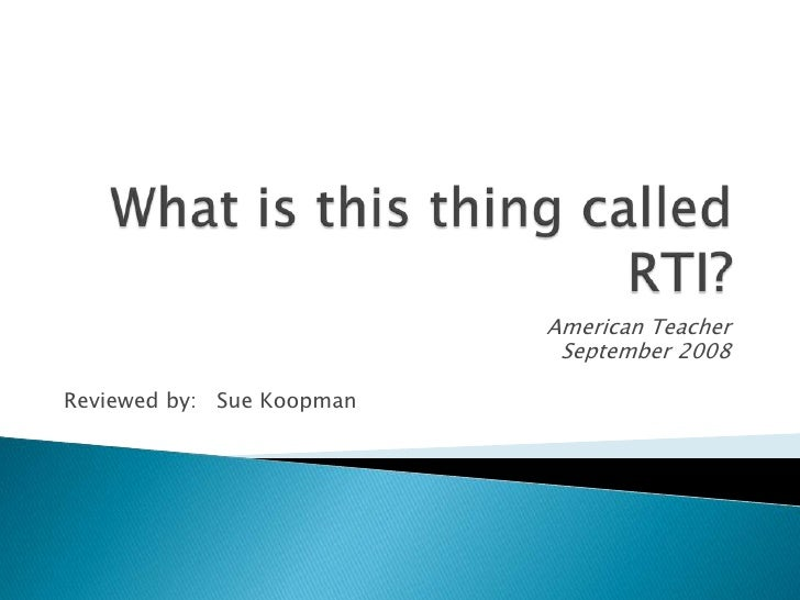 What is this thing called RTI?<br />American Teacher<br />September 2008<br />Reviewed by:   Sue Koopman<br />