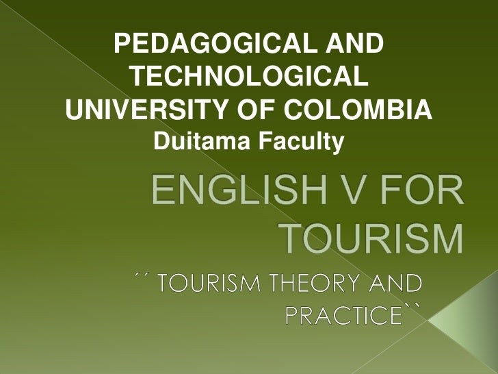 PEDAGOGICAL AND TECHNOLOGICAL UNIVERSITY OF COLOMBIA<br />Duitama Faculty<br />ENGLISH V FOR TOURISM<br />´´ TOURISM THEOR...