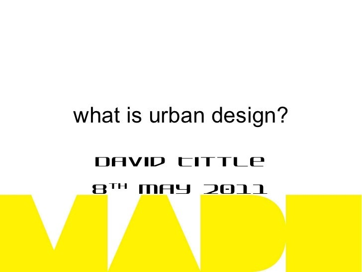 what is urban design? David Tittle 8 th  May 2011