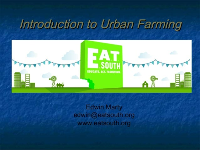 Introduction to Urban Farming  Edwin Marty edwin@eatsouth.org www.eatsouth.org