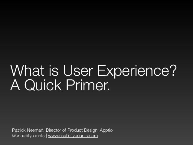 Patrick Neeman, Director of Product Design, Apptio @usabilitycounts | www.usabilitycounts.com What is User Experience? A Q...
