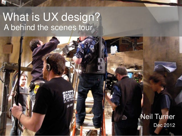 What is UX design? A behind the scenes tour  Neil Turner Dec 2012