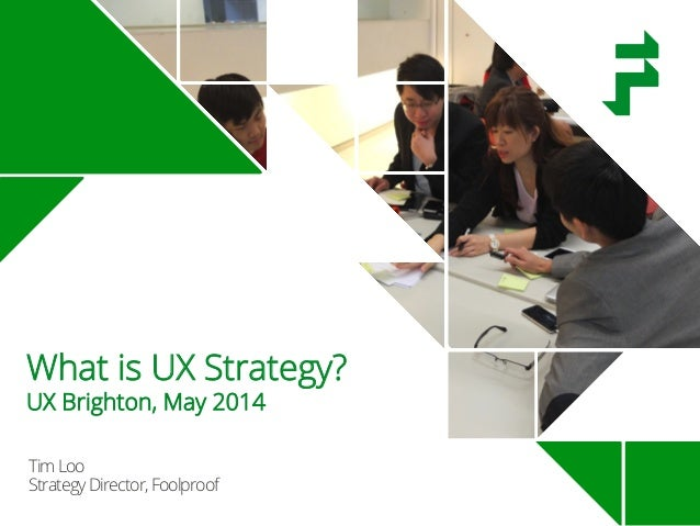 TimLoo StrategyDirector,Foolproof What is UX Strategy? UX Brighton, May 2014