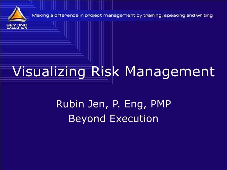 Visualizing Risk Management Rubin Jen, P. Eng, PMP Beyond Execution