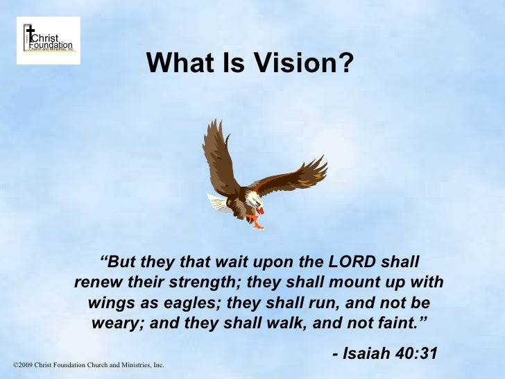 "What Is Vision? "" But they that wait upon the LORD shall renew their strength; they shall mount up with wings as eagles; t..."