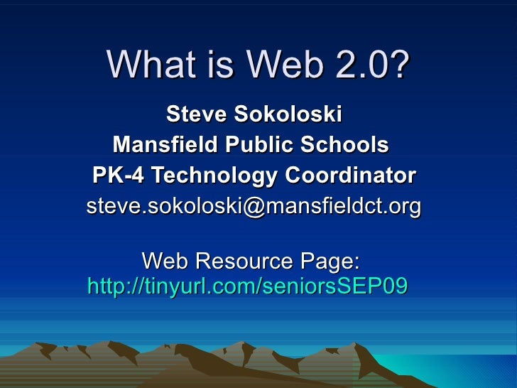 What is Web 2.0? Steve Sokoloski Mansfield Public Schools  PK-4 Technology Coordinator [email_address] Web Resource Page: ...