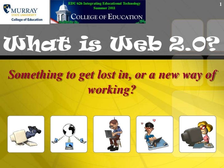 EDU 626 Integrating Educational TechnologySummer 2011<br />What is Web 2.0?<br />Something to get lost in, or a new way of...
