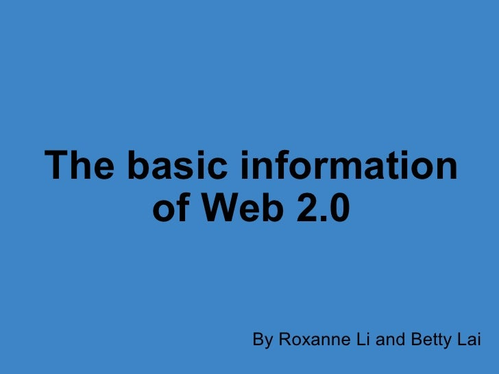 The basic information of Web 2.0 By Roxanne Li and Betty Lai