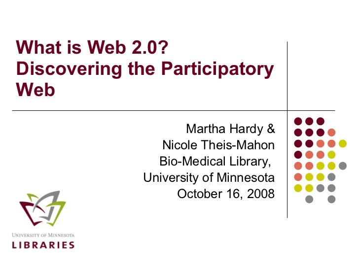 What is Web 2.0?  Discovering the Participatory Web Martha Hardy & Nicole Theis-Mahon Bio-Medical Library,  University of ...