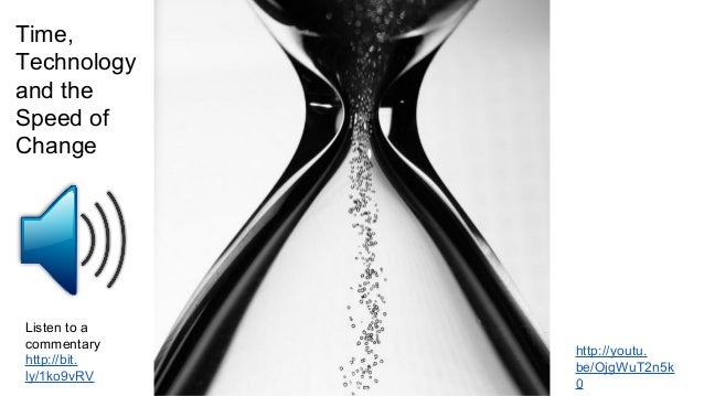 Time, Technology and the Speed of Change http://youtu. be/OjgWuT2n5k 0 Listen to a commentary http://bit. ly/1ko9vRV
