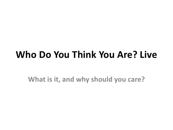 Who Do You Think You Are? Live<br />What is it, and why should you care?<br />