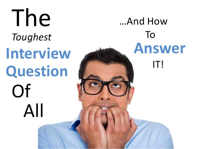 The Toughest Interview Question Of All …And How To Answer IT!