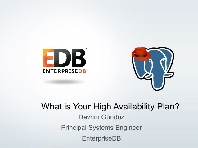 © 2014 EnterpriseDB Corporation. All rights reserved. 1 What is Your High Availability Plan? Devrim Gündüz Principal Syste...