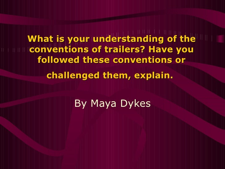 What is your understanding of the conventions of trailers? Have you followed these conventions or challenged them, ...