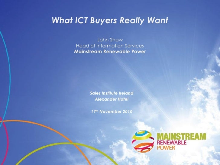What ICT Buyers Really Want              John Shaw     Head of Information Services     Mainstream Renewable Power        ...
