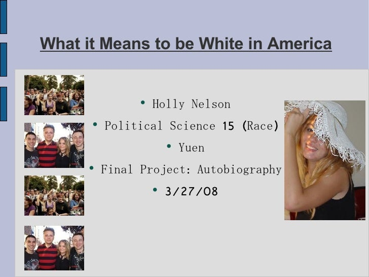 What it Means to be White in America <ul><li>Holly Nelson </li></ul><ul><li>Political Science 15 (Race) </li></ul><ul><li>...