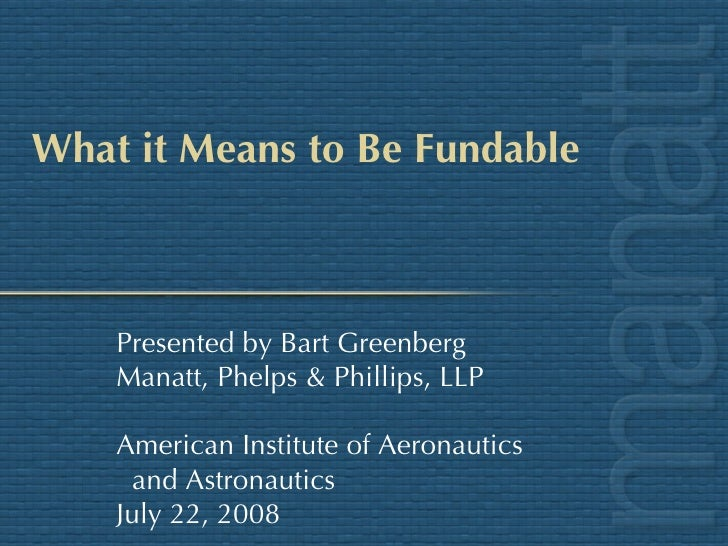 What it Means to Be Fundable Presented by Bart Greenberg Manatt, Phelps & Phillips, LLP American Institute of Aeronautics ...