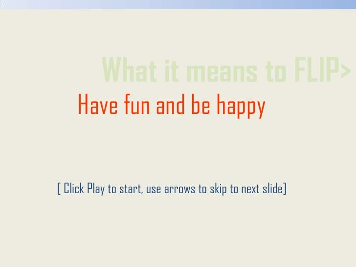 What it means to FLIP><br />Have fun and be happy<br />[ Click Play to start, use arrows to skip to next slide]<br />