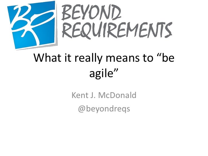 """What it really means to """"be           agile""""       Kent J. McDonald        @beyondreqs"""