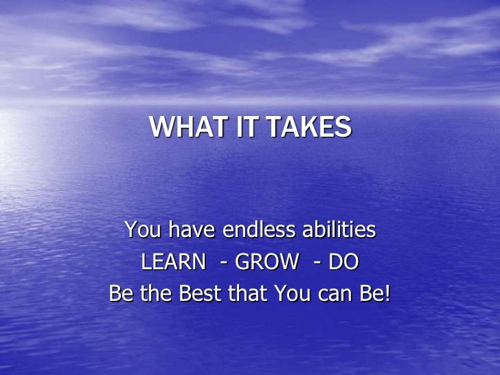 WHAT IT TAKES You have endless abilities   LEARN - GROW - DOBe the Best that You can Be!