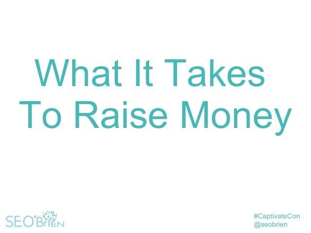 #CaptivateCon @seobrien What It Takes To Raise Money