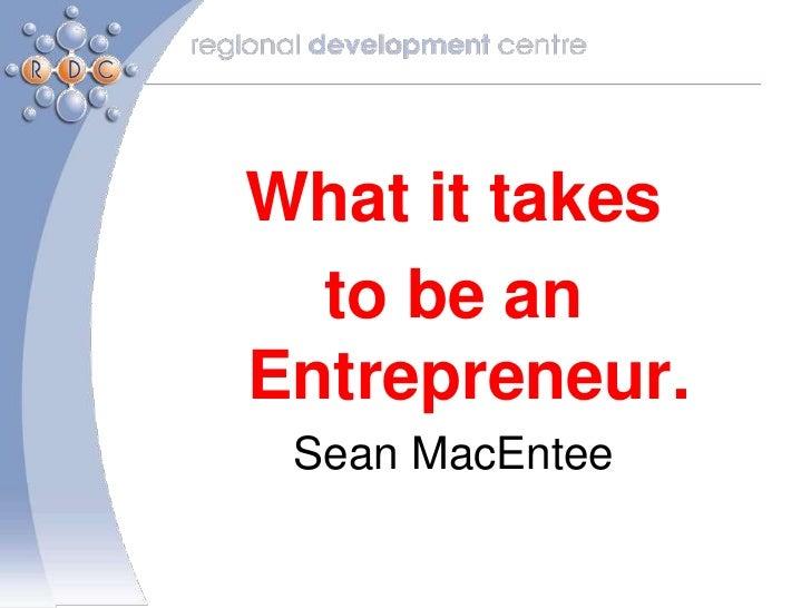 What it takes  to be anEntrepreneur. Sean MacEntee