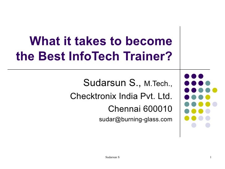 What it takes to become the Best InfoTech Trainer? Sudarsun S.,  M.Tech., Checktronix India Pvt. Ltd. Chennai 600010 [emai...