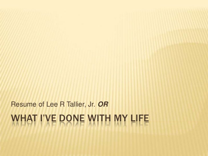 What I've done with my life<br />Resume of Lee R Tallier, Jr. OR<br />