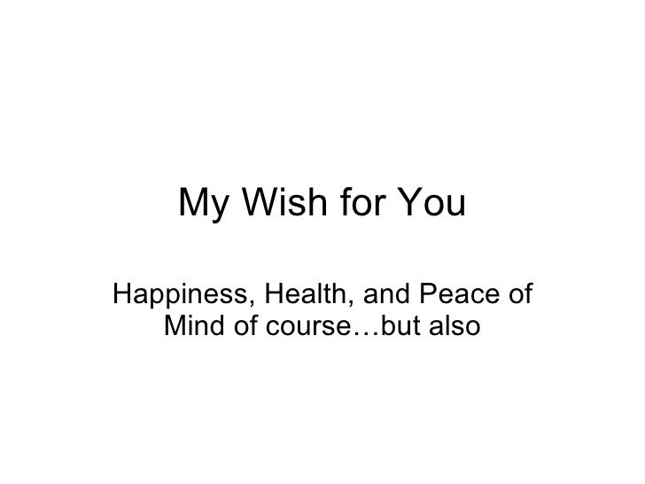 My Wish for You Happiness, Health, and Peace of Mind of course…but also