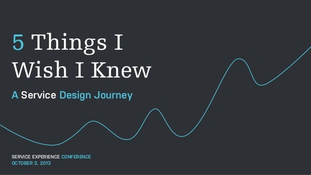 5 Things I Wish I Knew A Service Design Journey SERVICE EXPERIENCE CONFERENCE OCTOBER 3, 2013