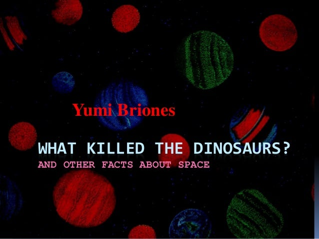 WHAT KILLED THE DINOSAURS? AND OTHER FACTS ABOUT SPACE Yumi Briones
