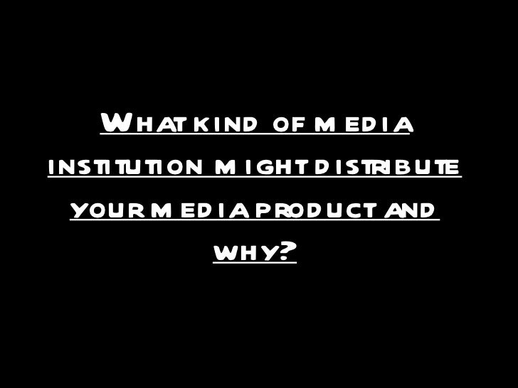 What kind of media institution might distribute your