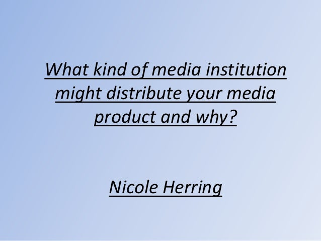 What kind of media institution might distribute your media     product and why?       Nicole Herring