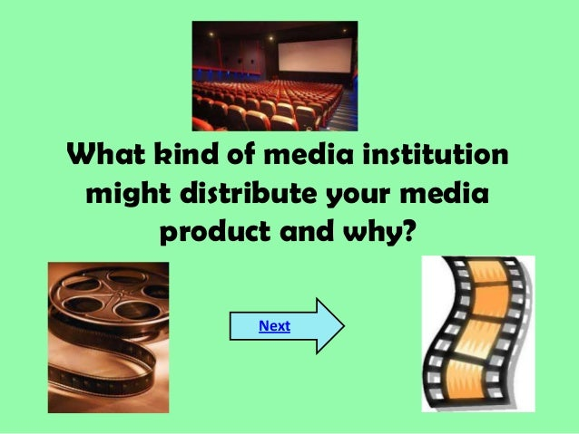 What kind of media institutionmight distribute your mediaproduct and why?Next