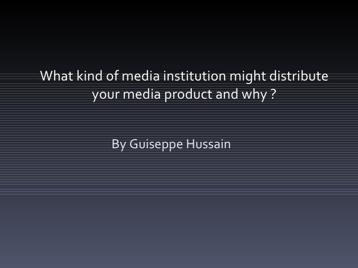 What kind of media institution might distribute        your media product and why ?           By Guiseppe Hussain