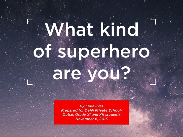What kind of superhero    are you? By Erika Ilves Prepared for Dehli Private SchoolDubai, Grade XI and XII students Nove...