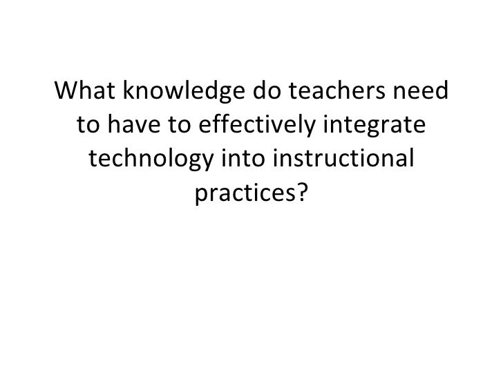 What knowledge do teachers need to have to effectively integrate technology into instructional practices?