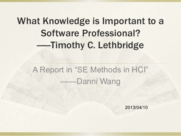 "What Knowledge is Important to a    Software Professional?   ——Timothy C. Lethbridge   A Report in ""SE Methods in HCI""    ..."