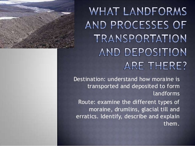 Destination: understand how moraine is transported and deposited to form landforms Route: examine the different types of m...