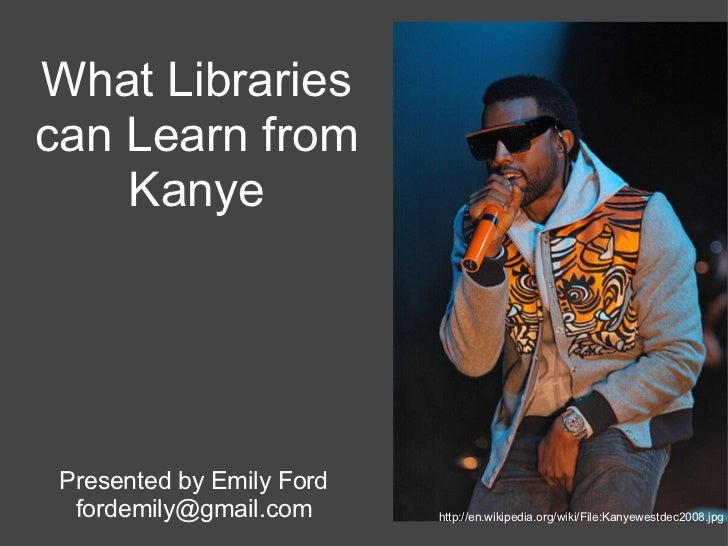 What Librariescan Learn from    Kanye Presented by Emily Ford  fordemily@gmail.com      http://en.wikipedia.org/wiki/File:...