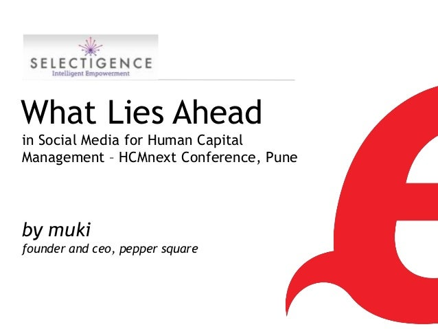 What Lies Aheadin Social Media for Human CapitalManagement – HCMnext Conference, Puneby mukifounder and ceo, pepper square...