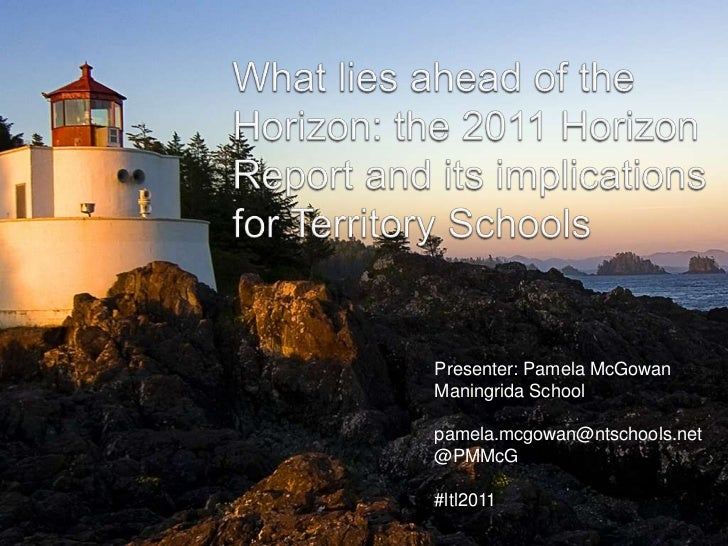 What lies ahead of the Horizon: the 2011 HorizonReport and its implications for Territory Schools<br />Presenter: Pamela M...