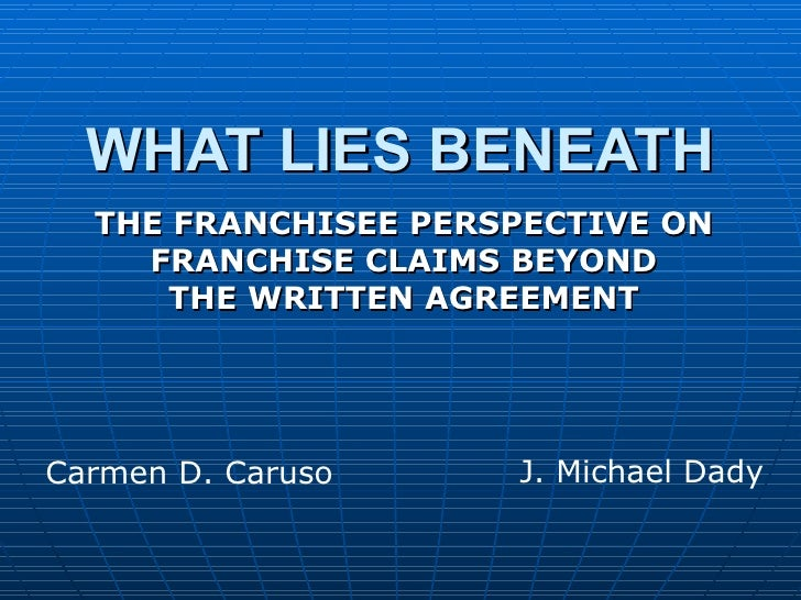 WHAT LIES BENEATH THE FRANCHISEE PERSPECTIVE ON FRANCHISE CLAIMS BEYOND THE WRITTEN AGREEMENT Carmen D. Caruso J. Michael ...