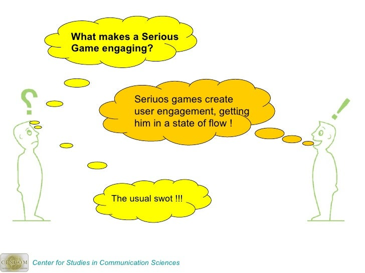 What makes a Serious Game engaging? Seriuos games create user engagement, getting him in a state of flow ! The usual swot ...