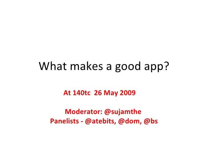 What makes a good app? At 140tc  26 May 2009  Moderator: @sujamthe  Panelists - @atebits, @dom, @bs