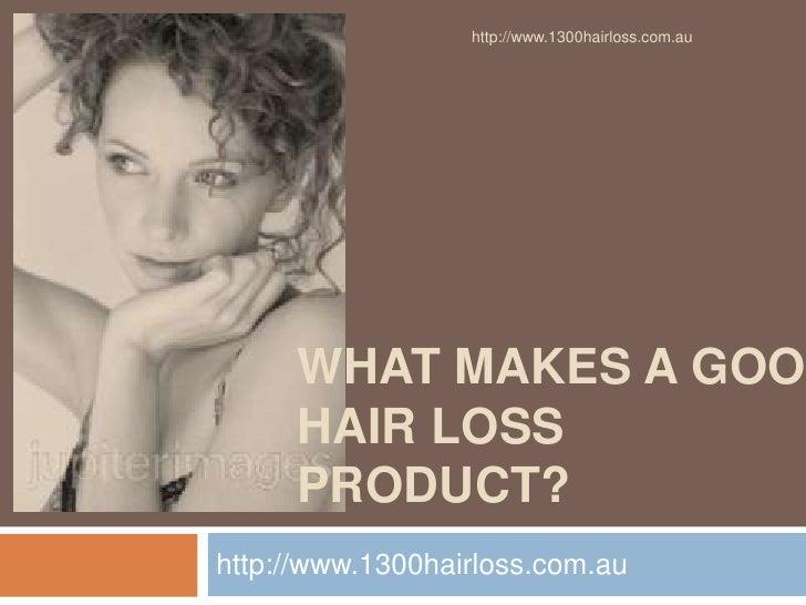 http://www.1300hairloss.com.au     WHAT MAKES A GOO     HAIR LOSS     PRODUCT?http://www.1300hairloss.com.au