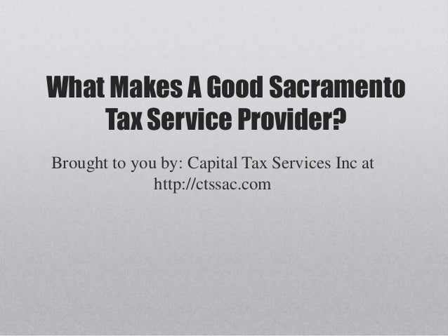 What Makes A Good Sacramento    Tax Service Provider?Brought to you by: Capital Tax Services Inc at              http://ct...